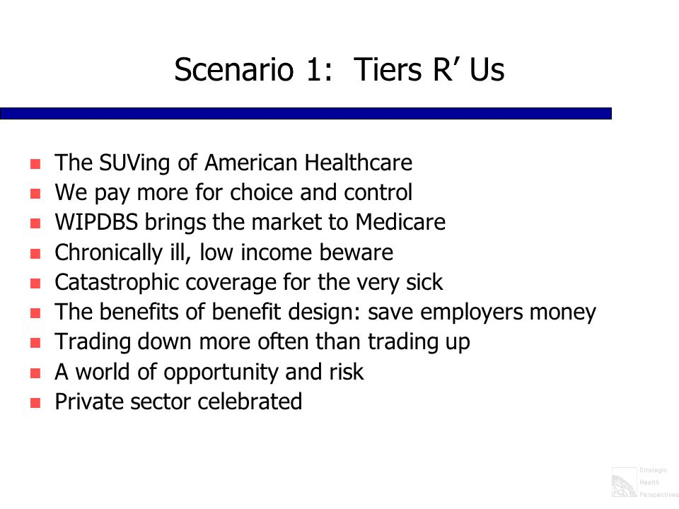 Scenario 1: Tiers R' Us n The SUVing of American Healthcare n We pay more for choice and control n WIPDBS brings the market to Medicare n Chronically ill, low income beware n Catastrophic coverage for the very sick n The benefits of benefit design: save employers money n Trading down more often than trading up n A world of opportunity and risk n Private sector celebrated