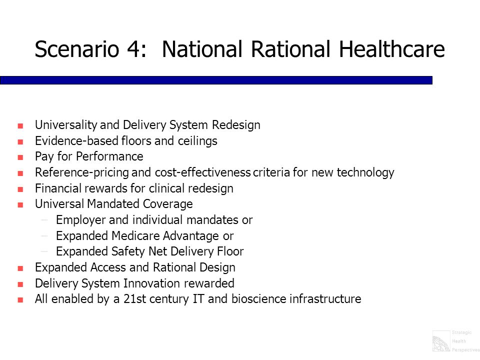 Scenario 4: National Rational Healthcare n Universality and Delivery System Redesign n Evidence-based floors and ceilings n Pay for Performance n Reference-pricing and cost-effectiveness criteria for new technology n Financial rewards for clinical redesign n Universal Mandated Coverage –Employer and individual mandates or –Expanded Medicare Advantage or –Expanded Safety Net Delivery Floor n Expanded Access and Rational Design n Delivery System Innovation rewarded n All enabled by a 21st century IT and bioscience infrastructure