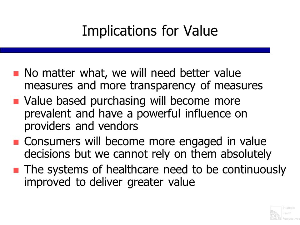 Implications for Value n No matter what, we will need better value measures and more transparency of measures n Value based purchasing will become more prevalent and have a powerful influence on providers and vendors n Consumers will become more engaged in value decisions but we cannot rely on them absolutely n The systems of healthcare need to be continuously improved to deliver greater value