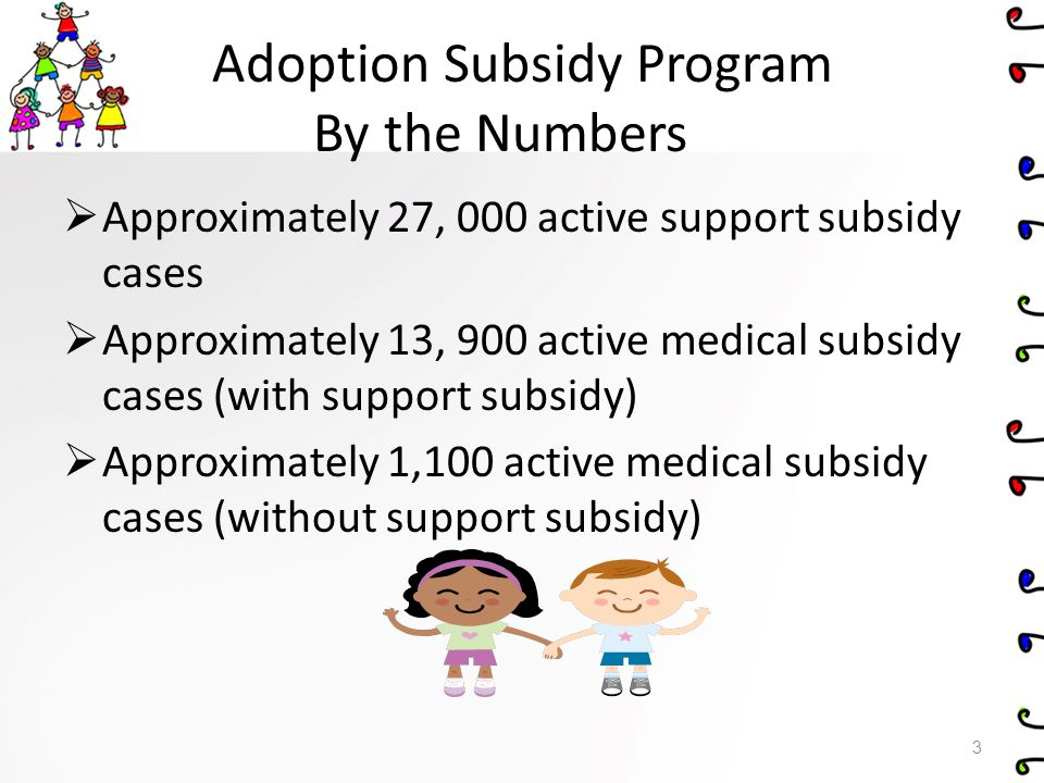 Medical Subsidy Program Key Points 1.Medical Subsidy is not Medicaid or an insurance 2.DHS is payer of last resort (use of Private health insurance, Medicaid, Children's Special Health Care Services, Local and intermediate school districts, Other public resources.) 3.Services covered by the Medical Subsidy must be necessary to treat a certified condition 4.Payments for services require prior approval from the Adoption Subsidy Program (i.e.