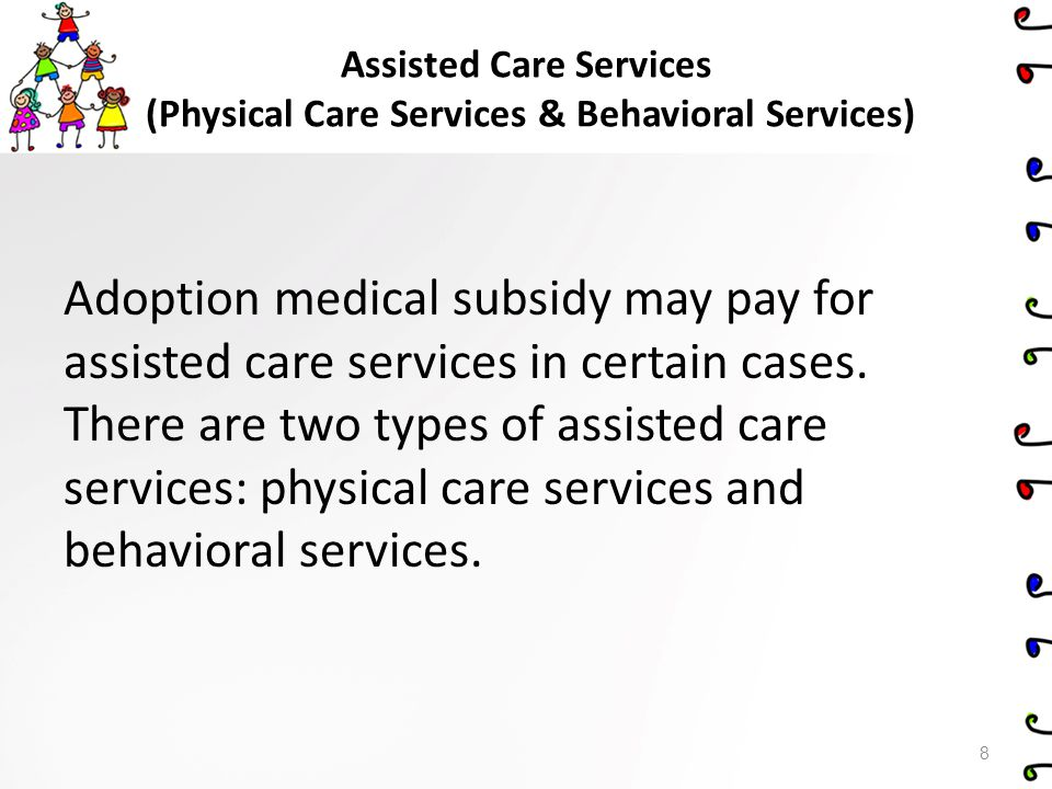 Physical Care Services Physical care services are assistance in caring for the special physical condition(s) of a child (e.g., quadriplegia, tube feeding, ostomy care, oxygen dependency, severe multiple impairments).