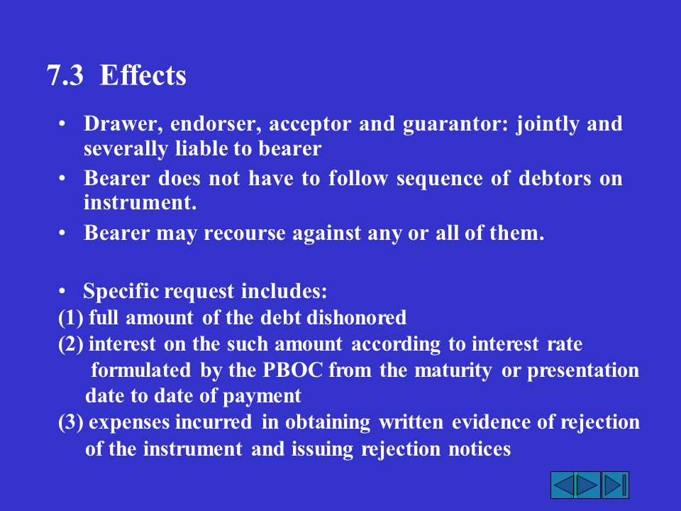 7.3 Effects Drawer, endorser, acceptor and guarantor: jointly and severally liable to bearer Bearer does not have to follow sequence of debtors on ins