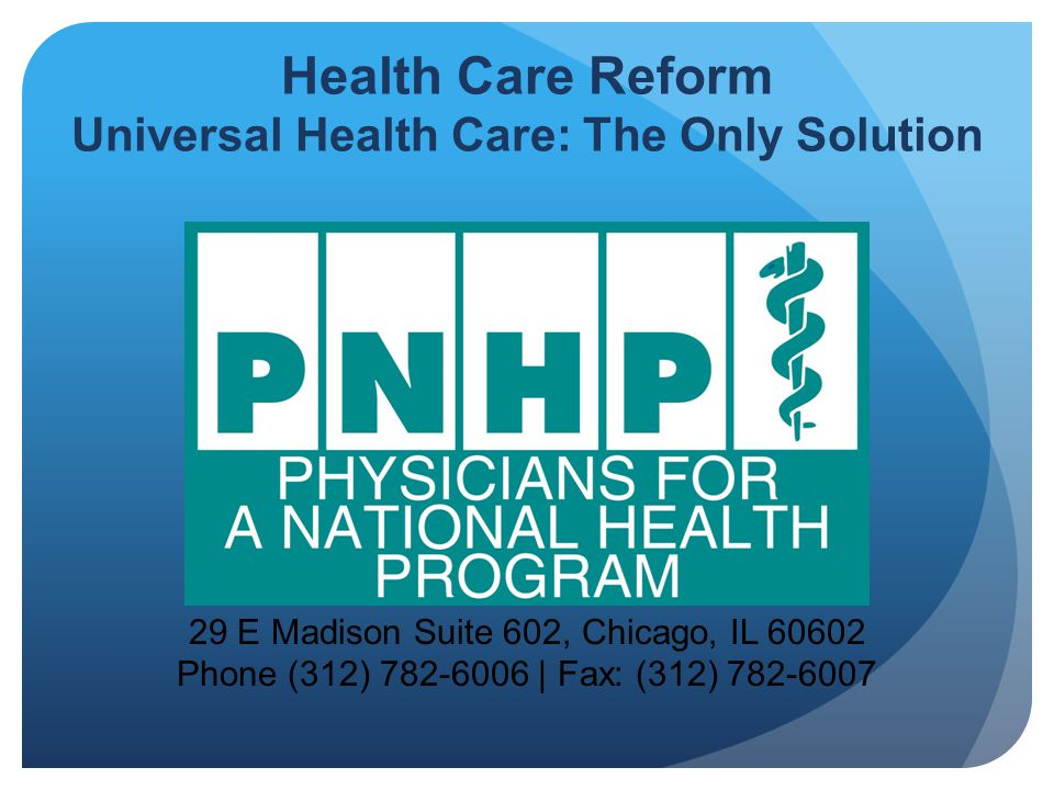 29 E Madison Suite 602, Chicago, IL 60602 Phone (312) 782-6006 | Fax: (312) 782-6007 Health Care Reform Universal Health Care: The Only Solution