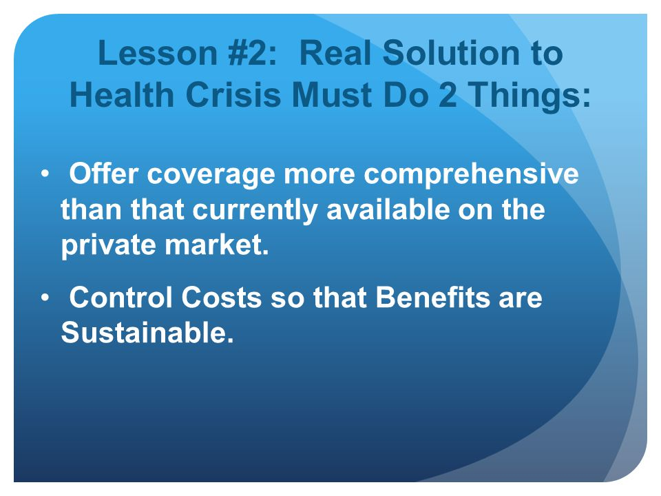 Lesson #2: Real Solution to Health Crisis Must Do 2 Things: Offer coverage more comprehensive than that currently available on the private market.
