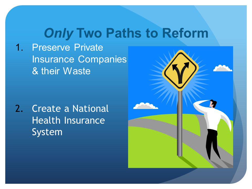 Only Two Paths to Reform  Preserve Private Insurance Companies & their Waste 2.Create a National Health Insurance System