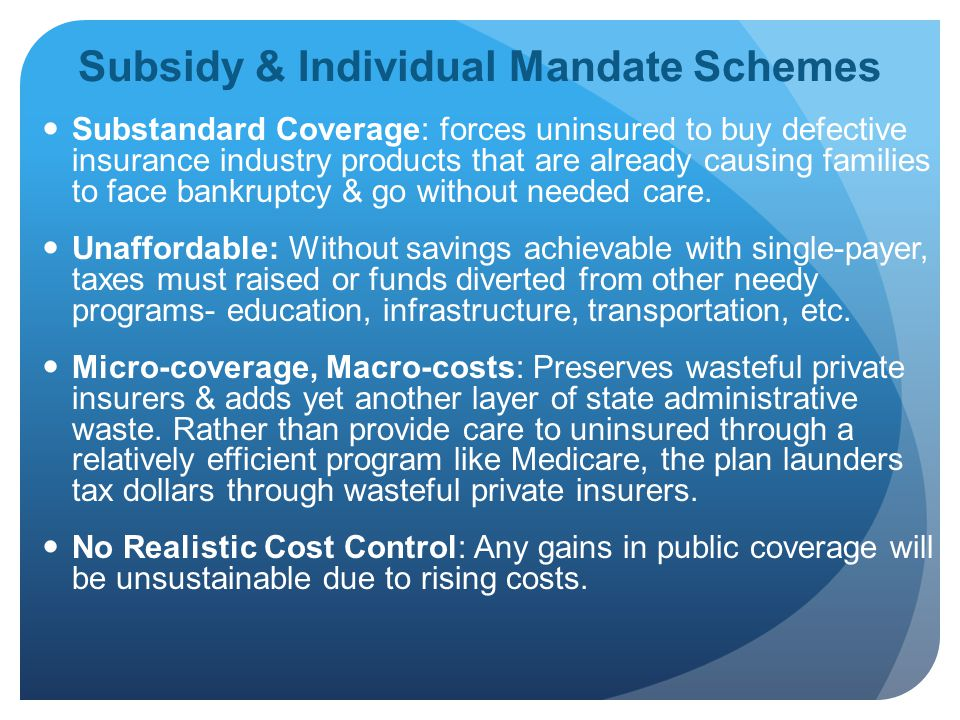 Subsidy & Individual Mandate Schemes Substandard Coverage: forces uninsured to buy defective insurance industry products that are already causing families to face bankruptcy & go without needed care.