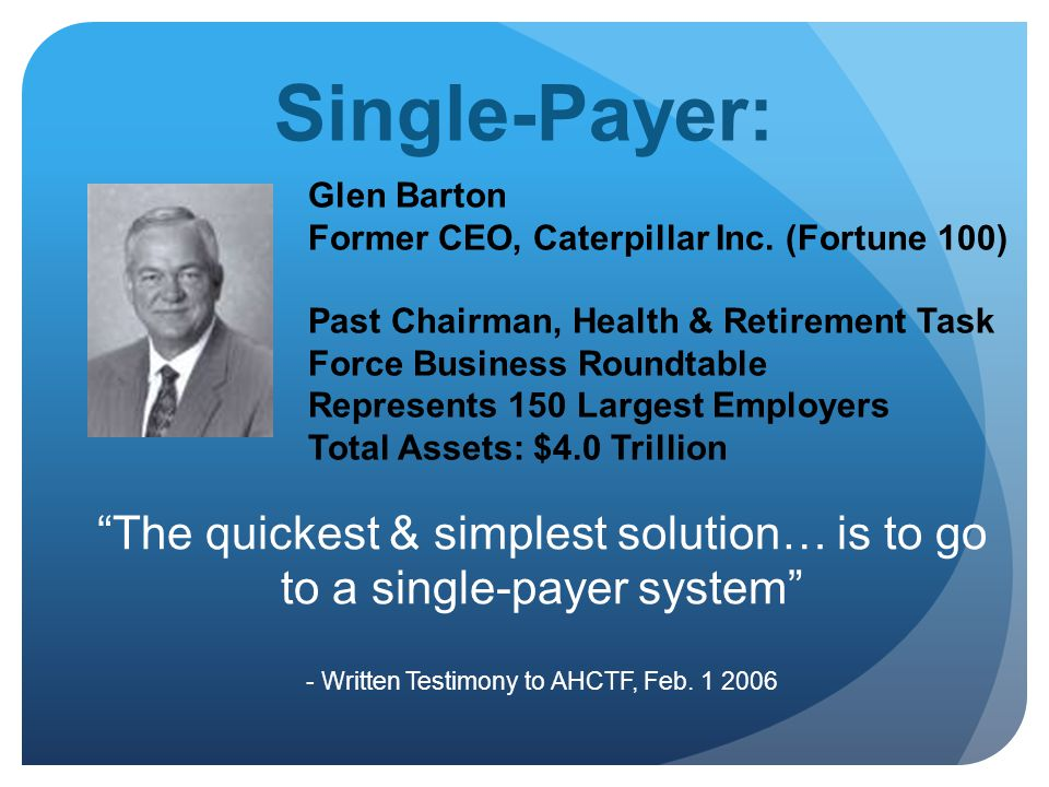 Single-Payer: Glen Barton Former CEO, Caterpillar Inc. (Fortune 100) Past Chairman, Health & Retirement Task Force Business Roundtable Represents 150