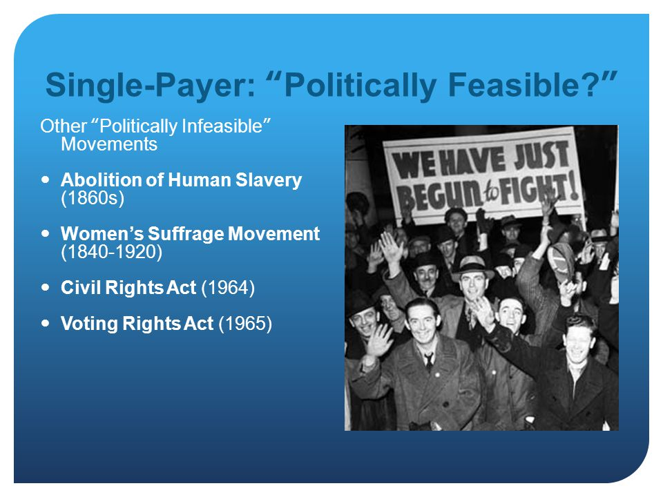 Single-Payer: Politically Feasible Other Politically Infeasible Movements Abolition of Human Slavery (1860s) Women's Suffrage Movement (1840-1920) Civil Rights Act (1964) Voting Rights Act (1965)