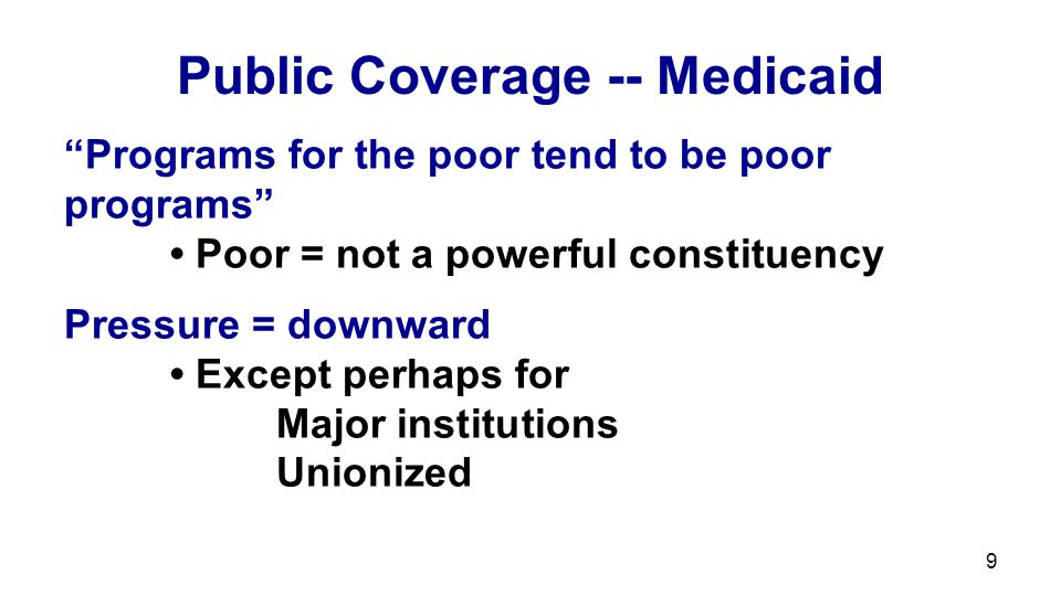 10 Public Coverage -- Medicare Covers all elderly, rich and poor Not for the poor  Pressure = balanced Downward pressure – keep taxes down Upward pressure: Powerful constituency Middle & upper income  Medicare most popular part of system