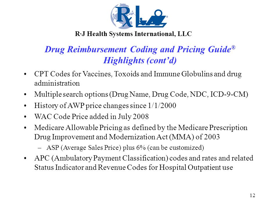 12 CPT Codes for Vaccines, Toxoids and Immune Globulins and drug administration Multiple search options (Drug Name, Drug Code, NDC, ICD-9-CM) History of AWP price changes since 1/1/2000 WAC Code Price added in July 2008 Medicare Allowable Pricing as defined by the Medicare Prescription Drug Improvement and Modernization Act (MMA) of 2003 –ASP (Average Sales Price) plus 6% (can be customized) APC (Ambulatory Payment Classification) codes and rates and related Status Indicator and Revenue Codes for Hospital Outpatient use R·J Health Systems International, LLC Drug Reimbursement Coding and Pricing Guide ® Highlights (cont'd)