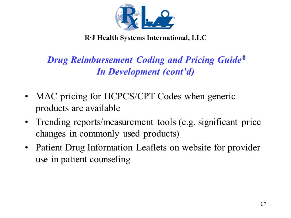 17 R·J Health Systems International, LLC Drug Reimbursement Coding and Pricing Guide ® In Development (cont'd) MAC pricing for HCPCS/CPT Codes when generic products are available Trending reports/measurement tools (e.g.