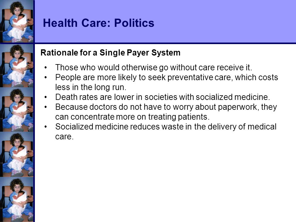 Health Care: Politics Rationale for a Single Payer System Those who would otherwise go without care receive it.