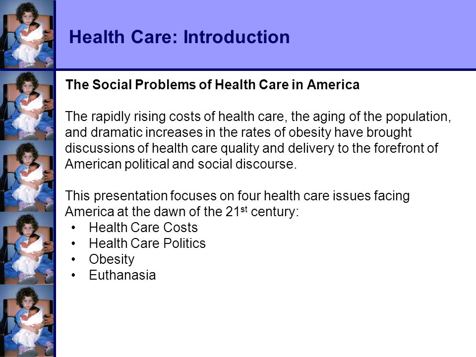 Health Care: Introduction The Social Problems of Health Care in America The rapidly rising costs of health care, the aging of the population, and dramatic increases in the rates of obesity have brought discussions of health care quality and delivery to the forefront of American political and social discourse.