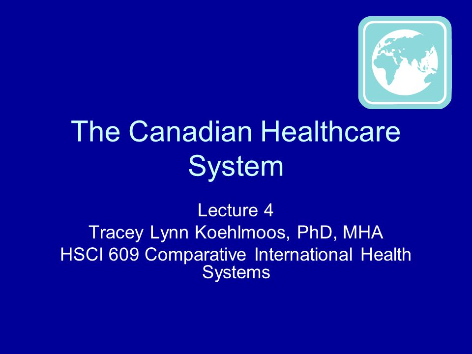 The Canadian Healthcare System Lecture 4 Tracey Lynn Koehlmoos, PhD, MHA HSCI 609 Comparative International Health Systems