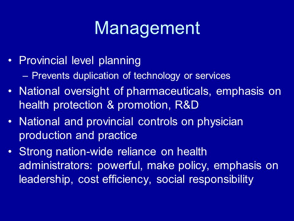 Management Provincial level planning –Prevents duplication of technology or services National oversight of pharmaceuticals, emphasis on health protection & promotion, R&D National and provincial controls on physician production and practice Strong nation-wide reliance on health administrators: powerful, make policy, emphasis on leadership, cost efficiency, social responsibility