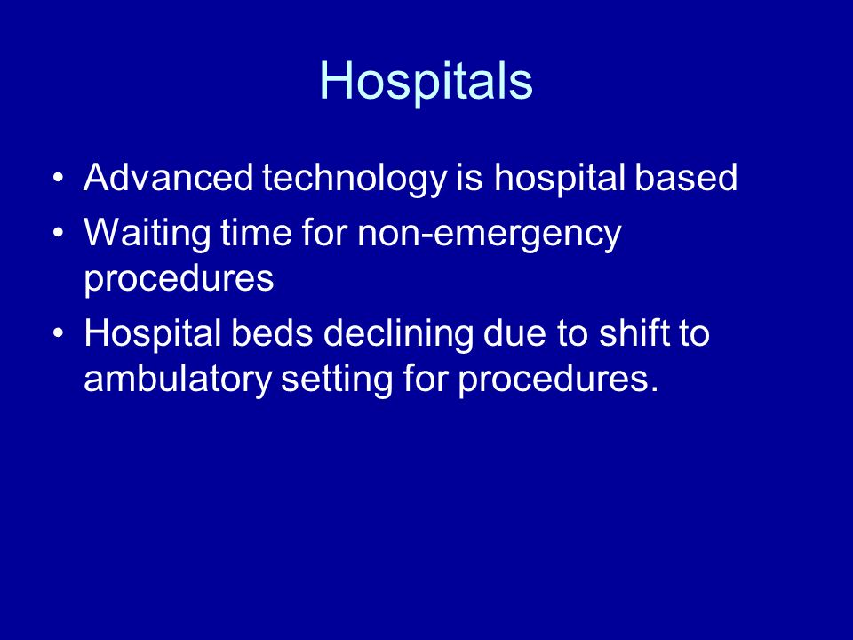 Hospitals Advanced technology is hospital based Waiting time for non-emergency procedures Hospital beds declining due to shift to ambulatory setting for procedures.