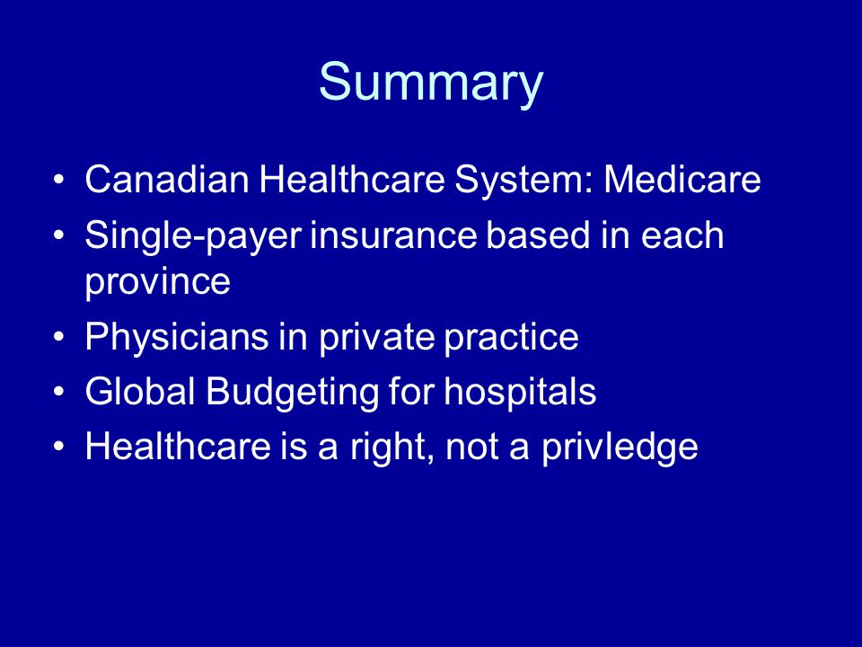 Summary Canadian Healthcare System: Medicare Single-payer insurance based in each province Physicians in private practice Global Budgeting for hospitals Healthcare is a right, not a privledge