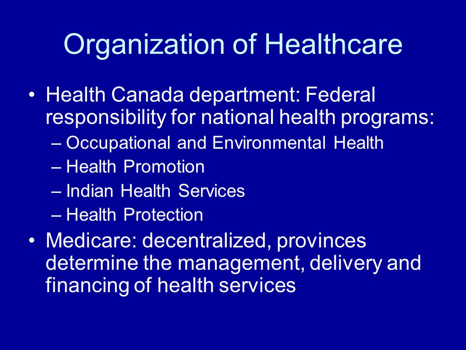 Organization of Healthcare Health Canada department: Federal responsibility for national health programs: –Occupational and Environmental Health –Health Promotion –Indian Health Services –Health Protection Medicare: decentralized, provinces determine the management, delivery and financing of health services