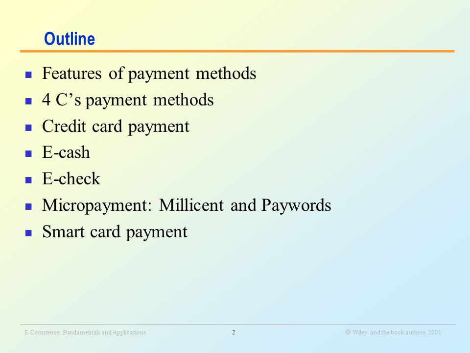 _______________________________________________________________________________________________________________ E-Commerce: Fundamentals and Applications2  Wiley and the book authors, 2001 Outline Features of payment methods 4 C's payment methods Credit card payment E-cash E-check Micropayment: Millicent and Paywords Smart card payment