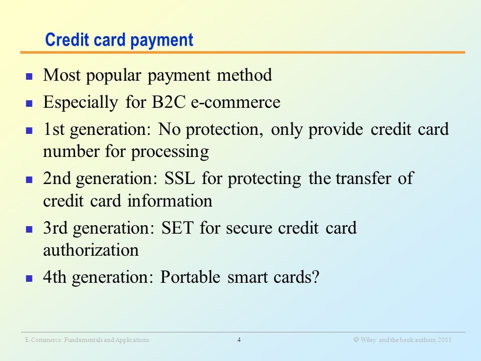 _______________________________________________________________________________________________________________ E-Commerce: Fundamentals and Applications4  Wiley and the book authors, 2001 Credit card payment Most popular payment method Especially for B2C e-commerce 1st generation: No protection, only provide credit card number for processing 2nd generation: SSL for protecting the transfer of credit card information 3rd generation: SET for secure credit card authorization 4th generation: Portable smart cards