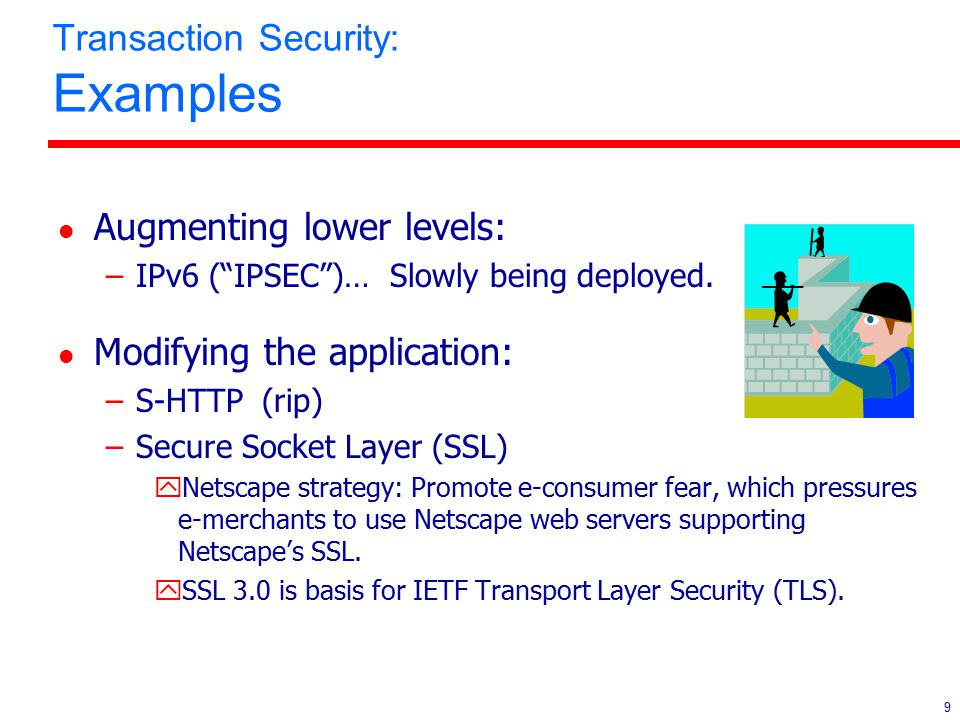"9 Transaction Security: Examples l Augmenting lower levels: –IPv6 (""IPSEC"")… Slowly being deployed. l Modifying the application: –S-HTTP (rip) –Secure"
