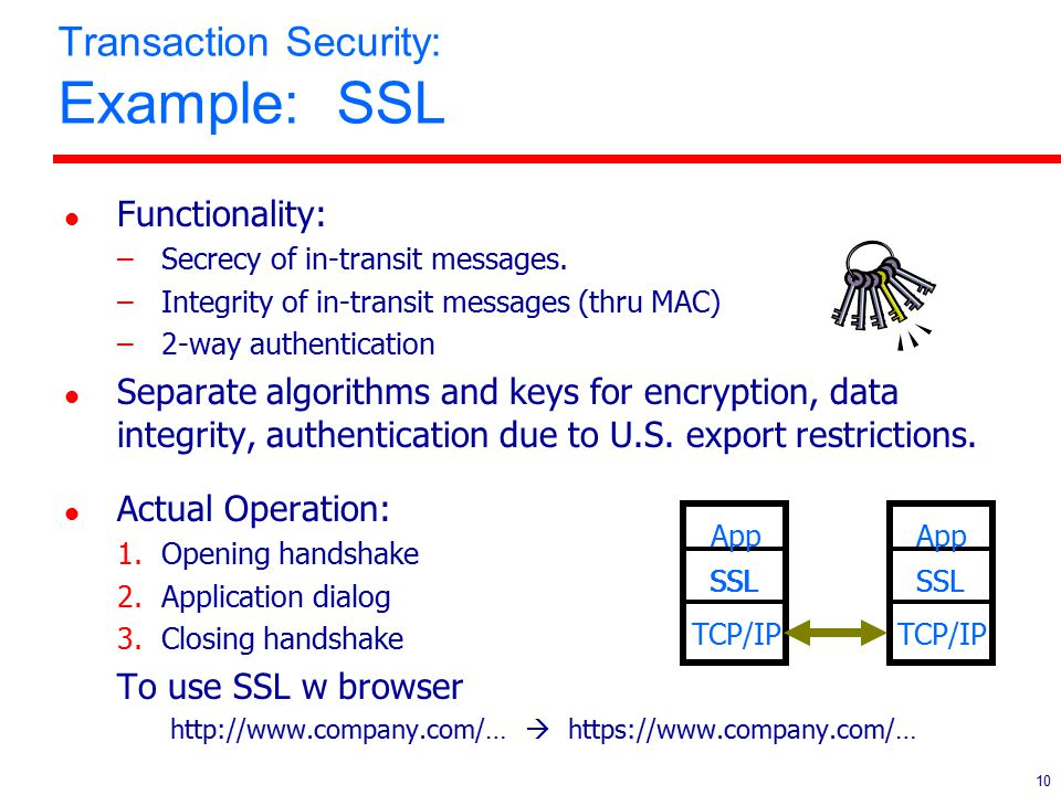 10 Transaction Security: Example: SSL l Functionality: –Secrecy of in-transit messages. –Integrity of in-transit messages (thru MAC) –2-way authentica