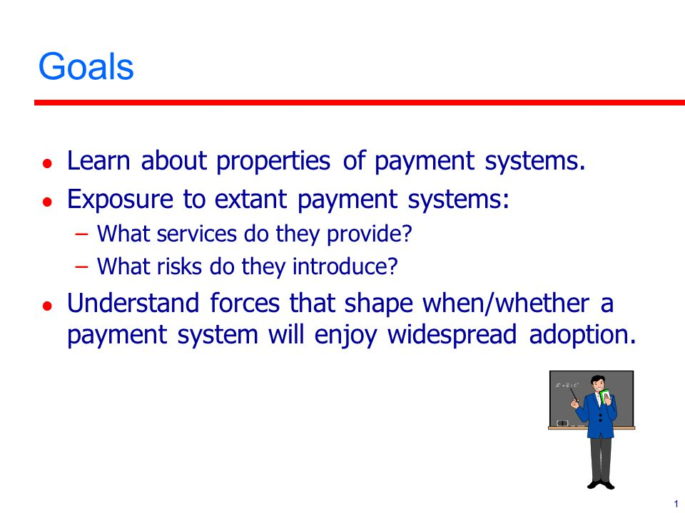 1 Goals l Learn about properties of payment systems. l Exposure to extant payment systems: –What services do they provide? –What risks do they introdu