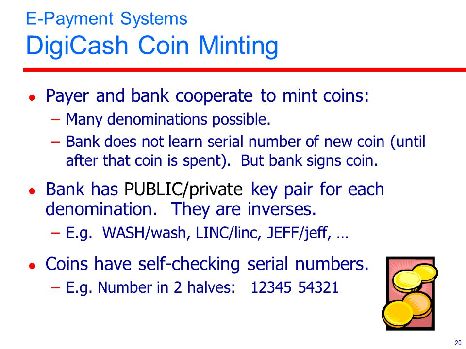 20 E-Payment Systems DigiCash Coin Minting l Payer and bank cooperate to mint coins: –Many denominations possible. –Bank does not learn serial number