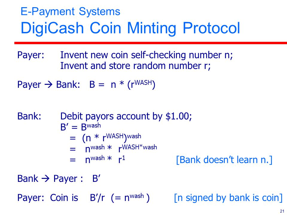21 E-Payment Systems DigiCash Coin Minting Protocol Payer: Invent new coin self-checking number n; Invent and store random number r; Payer  Bank: B =