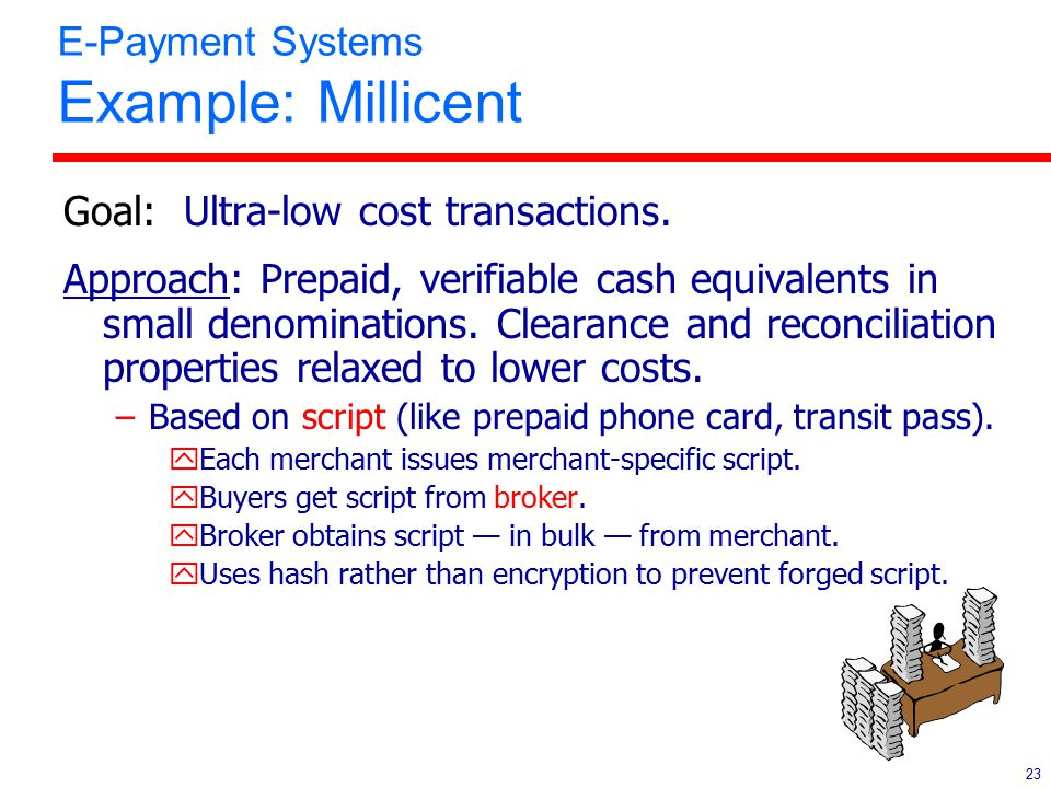23 E-Payment Systems Example: Millicent Goal: Ultra-low cost transactions. Approach: Prepaid, verifiable cash equivalents in small denominations. Clea