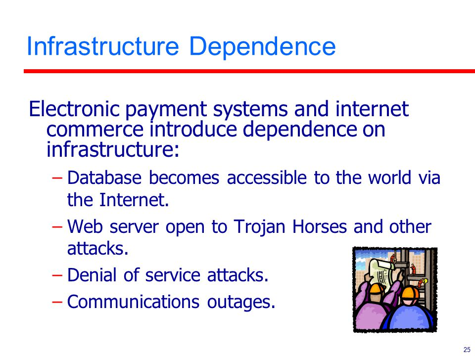 25 Infrastructure Dependence Electronic payment systems and internet commerce introduce dependence on infrastructure: –Database becomes accessible to