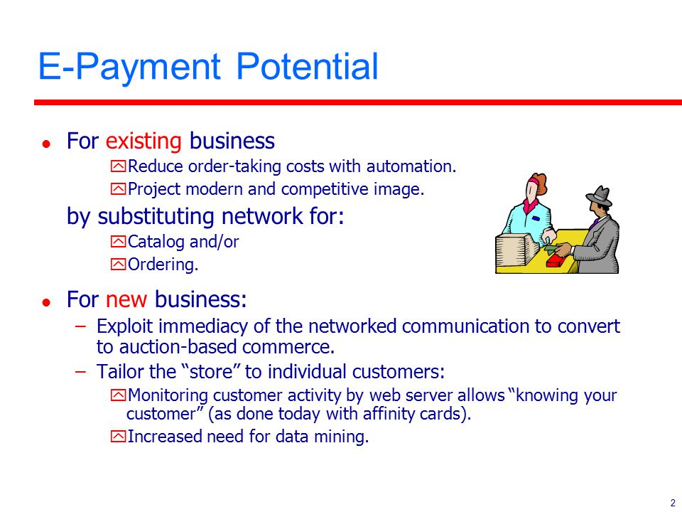 2 E-Payment Potential l For existing business yReduce order-taking costs with automation. yProject modern and competitive image. by substituting netwo