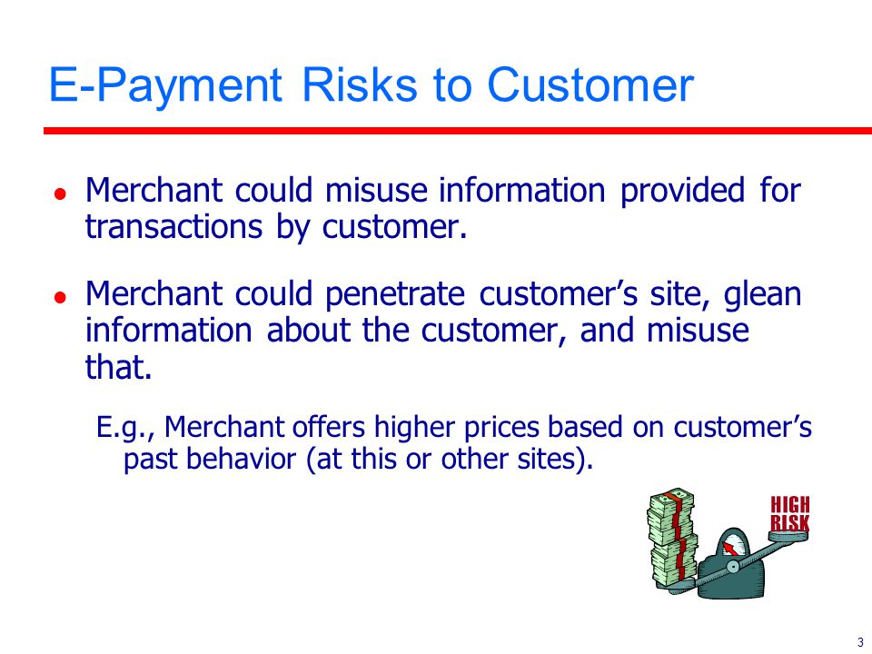 3 E-Payment Risks to Customer l Merchant could misuse information provided for transactions by customer. l Merchant could penetrate customer's site, g
