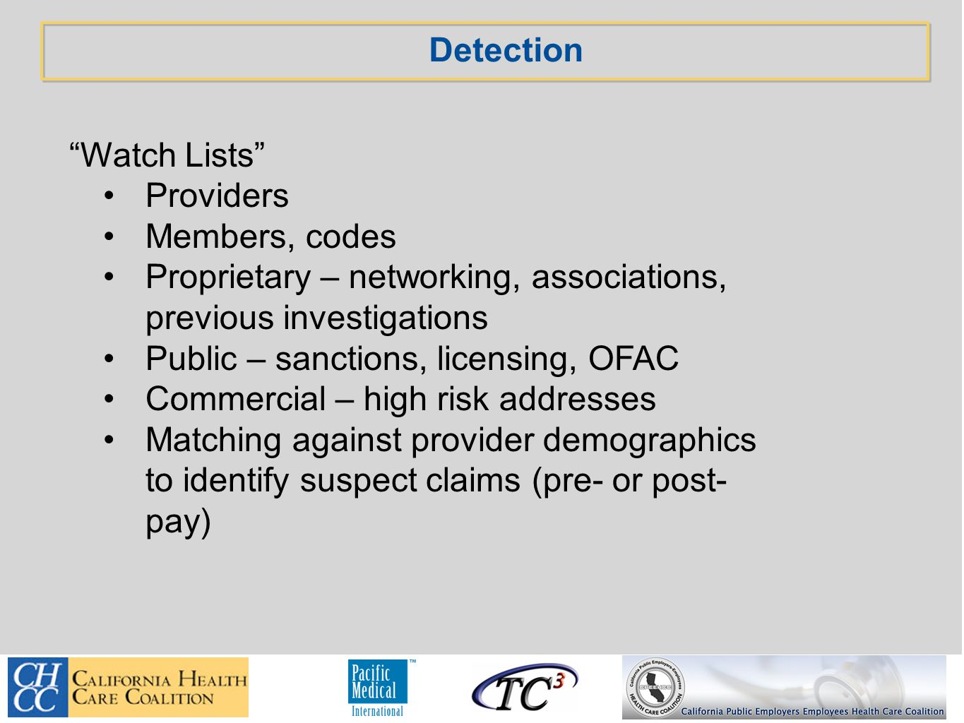 Detection Watch Lists Providers Members, codes Proprietary – networking, associations, previous investigations Public – sanctions, licensing, OFAC Commercial – high risk addresses Matching against provider demographics to identify suspect claims (pre- or post- pay)