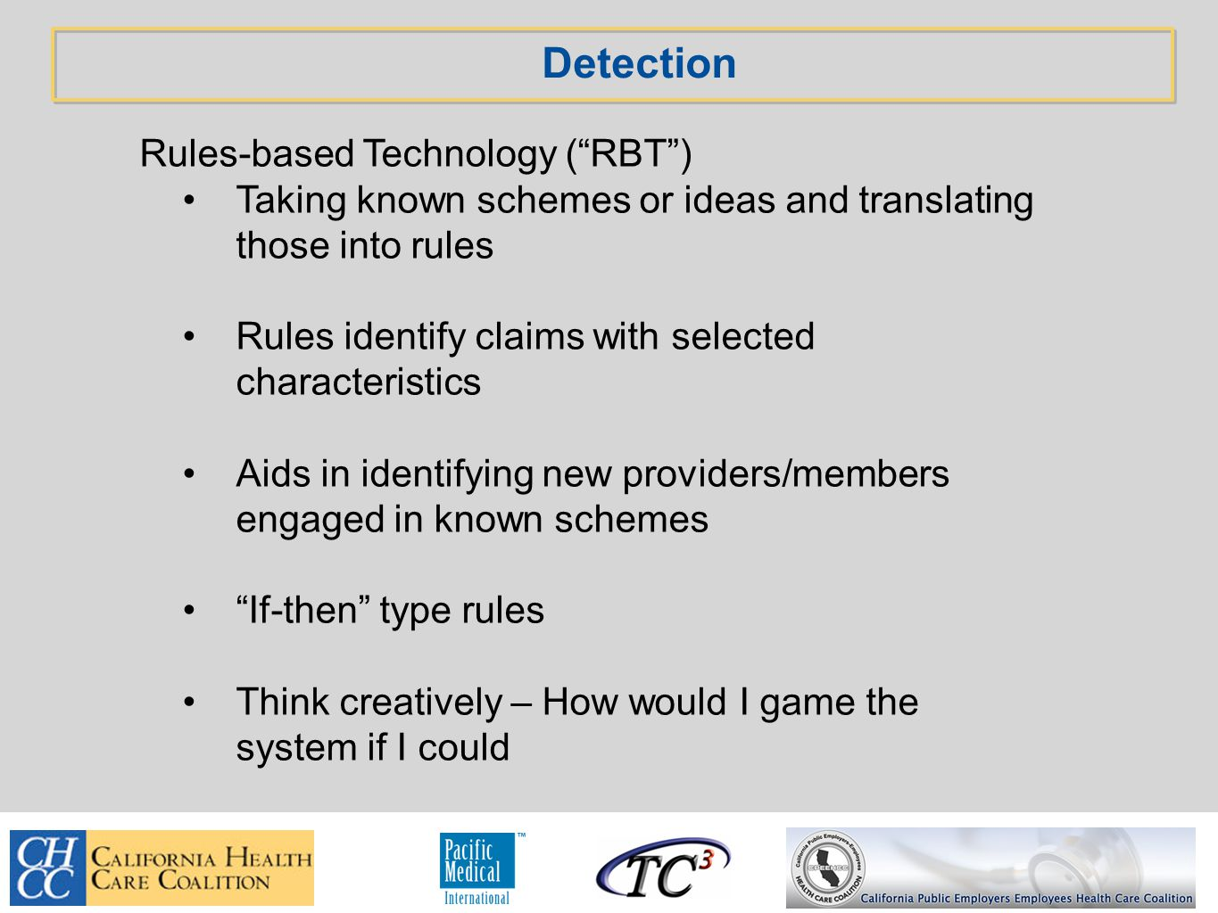 Detection Rules-based Technology ( RBT ) Taking known schemes or ideas and translating those into rules Rules identify claims with selected characteristics Aids in identifying new providers/members engaged in known schemes If-then type rules Think creatively – How would I game the system if I could