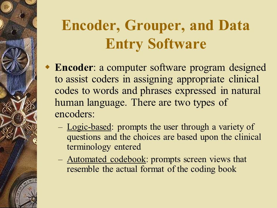 Encoder, Grouper, and Data Entry Software  Encoder: a computer software program designed to assist coders in assigning appropriate clinical codes to words and phrases expressed in natural human language.