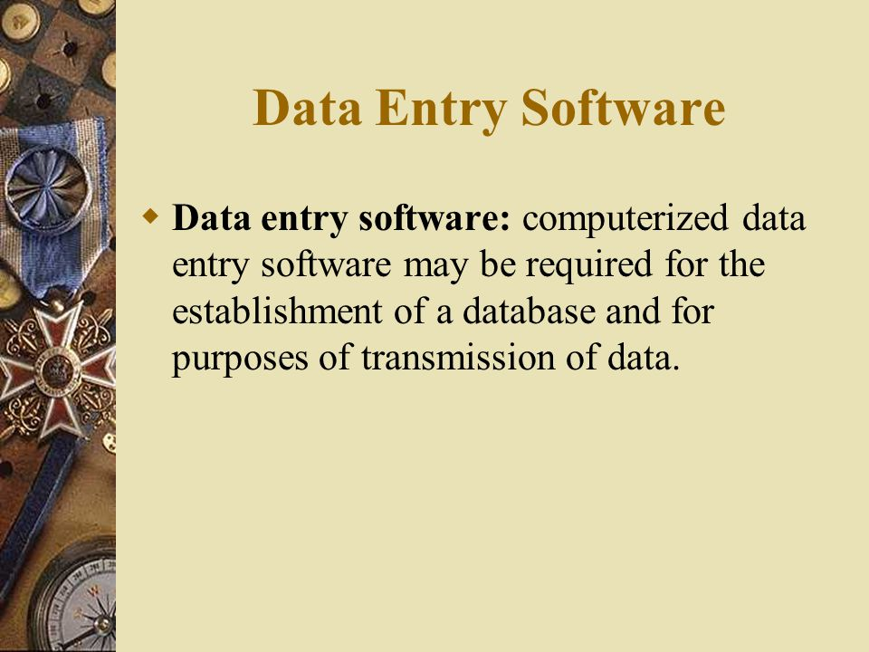 Data Entry Software  Data entry software: computerized data entry software may be required for the establishment of a database and for purposes of transmission of data.