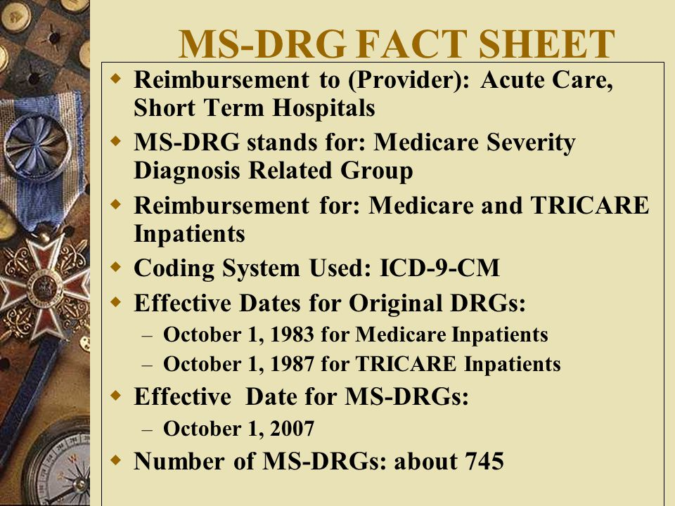 MS-DRG FACT SHEET  Reimbursement to (Provider): Acute Care, Short Term Hospitals  MS-DRG stands for: Medicare Severity Diagnosis Related Group  Reimbursement for: Medicare and TRICARE Inpatients  Coding System Used: ICD-9-CM  Effective Dates for Original DRGs: – October 1, 1983 for Medicare Inpatients – October 1, 1987 for TRICARE Inpatients  Effective Date for MS-DRGs: – October 1, 2007  Number of MS-DRGs: about 745