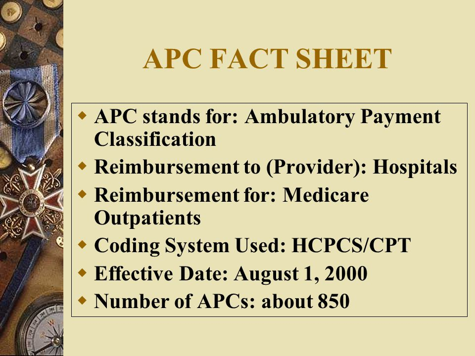 APC FACT SHEET  APC stands for: Ambulatory Payment Classification  Reimbursement to (Provider): Hospitals  Reimbursement for: Medicare Outpatients  Coding System Used: HCPCS/CPT  Effective Date: August 1, 2000  Number of APCs: about 850