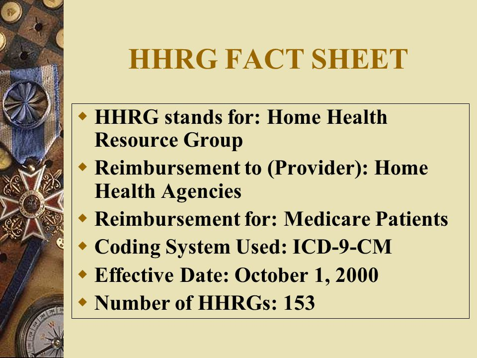 HHRG FACT SHEET  HHRG stands for: Home Health Resource Group  Reimbursement to (Provider): Home Health Agencies  Reimbursement for: Medicare Patients  Coding System Used: ICD-9-CM  Effective Date: October 1, 2000  Number of HHRGs: 153