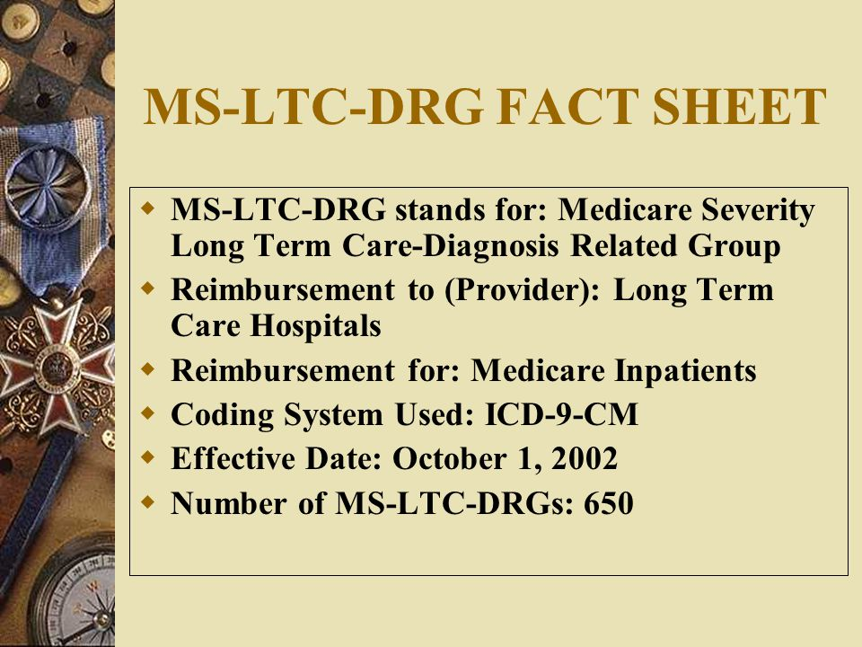 MS-LTC-DRG FACT SHEET  MS-LTC-DRG stands for: Medicare Severity Long Term Care-Diagnosis Related Group  Reimbursement to (Provider): Long Term Care Hospitals  Reimbursement for: Medicare Inpatients  Coding System Used: ICD-9-CM  Effective Date: October 1, 2002  Number of MS-LTC-DRGs: 650