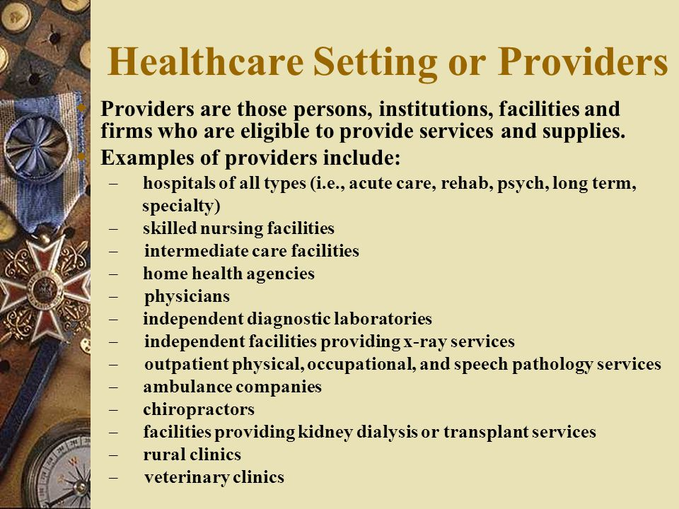 Healthcare Setting or Providers  Providers are those persons, institutions, facilities and firms who are eligible to provide services and supplies.