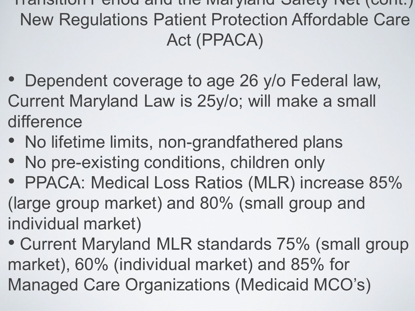 Transition Period and the Maryland Safety Net (cont.); New Regulations Patient Protection Affordable Care Act (PPACA) Dependent coverage to age 26 y/o Federal law, Current Maryland Law is 25y/o; will make a small difference No lifetime limits, non-grandfathered plans No pre-existing conditions, children only PPACA: Medical Loss Ratios (MLR) increase 85% (large group market) and 80% (small group and individual market) Current Maryland MLR standards 75% (small group market), 60% (individual market) and 85% for Managed Care Organizations (Medicaid MCO's)