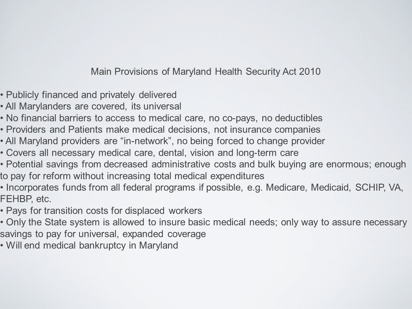 Main Provisions of Maryland Health Security Act 2010 Publicly financed and privately delivered All Marylanders are covered, its universal No financial barriers to access to medical care, no co-pays, no deductibles Providers and Patients make medical decisions, not insurance companies All Maryland providers are in-network , no being forced to change provider Covers all necessary medical care, dental, vision and long-term care Potential savings from decreased administrative costs and bulk buying are enormous; enough to pay for reform without increasing total medical expenditures Incorporates funds from all federal programs if possible, e.g.