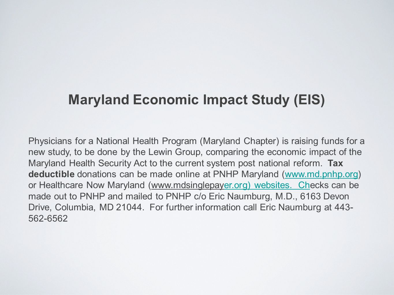 Maryland Economic Impact Study (EIS) Physicians for a National Health Program (Maryland Chapter) is raising funds for a new study, to be done by the Lewin Group, comparing the economic impact of the Maryland Health Security Act to the current system post national reform.