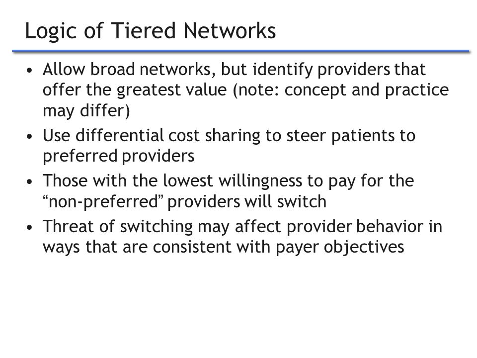 3 Logic of Tiered Networks Allow broad networks, but identify providers that offer the greatest value (note: concept and practice may differ) Use differential cost sharing to steer patients to preferred providers Those with the lowest willingness to pay for the non-preferred providers will switch Threat of switching may affect provider behavior in ways that are consistent with payer objectives
