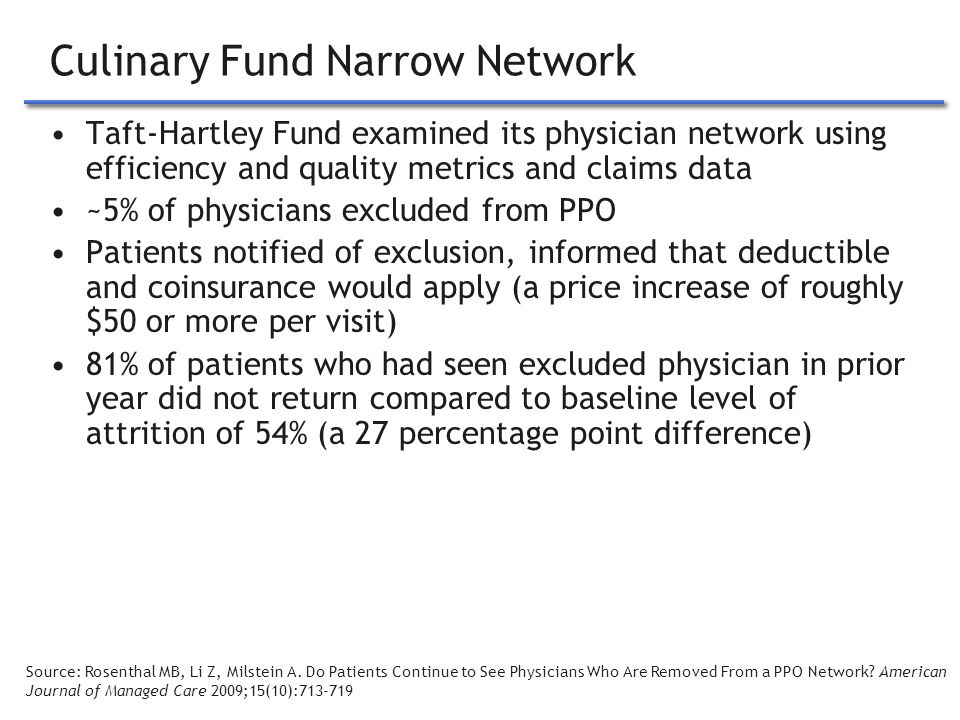 8 Culinary Fund Narrow Network Taft-Hartley Fund examined its physician network using efficiency and quality metrics and claims data ~5% of physicians excluded from PPO Patients notified of exclusion, informed that deductible and coinsurance would apply (a price increase of roughly $50 or more per visit) 81% of patients who had seen excluded physician in prior year did not return compared to baseline level of attrition of 54% (a 27 percentage point difference) Source: Rosenthal MB, Li Z, Milstein A.