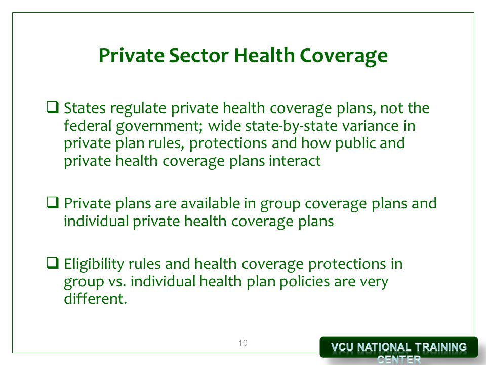 10 Private Sector Health Coverage  States regulate private health coverage plans, not the federal government; wide state-by-state variance in private plan rules, protections and how public and private health coverage plans interact  Private plans are available in group coverage plans and individual private health coverage plans  Eligibility rules and health coverage protections in group vs.