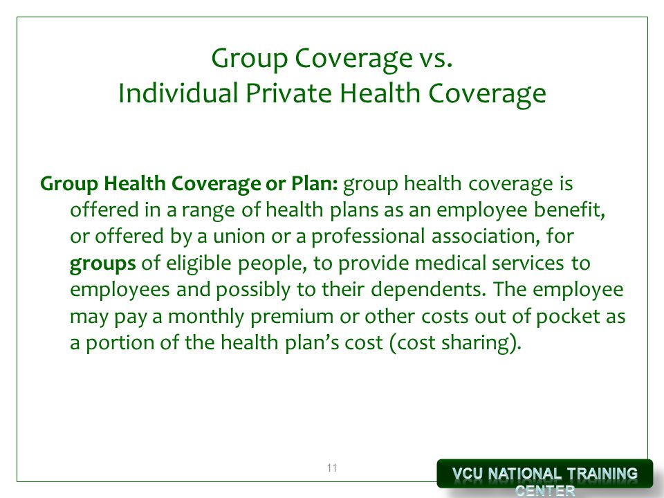 11 Group Coverage vs. Individual Private Health Coverage Group Health Coverage or Plan: group health coverage is offered in a range of health plans as