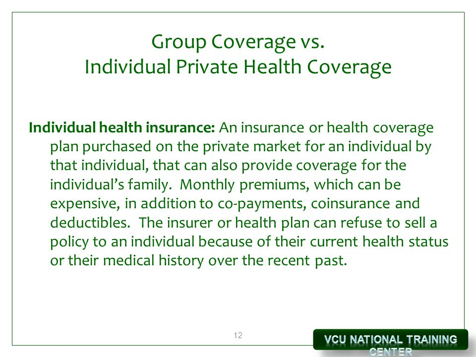 12 Group Coverage vs. Individual Private Health Coverage Individual health insurance: An insurance or health coverage plan purchased on the private ma